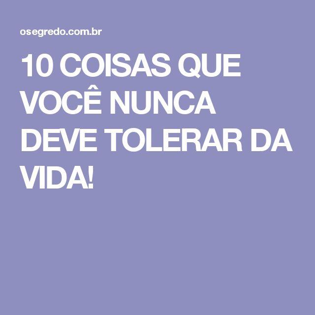 10 COISAS QUE VOCÊ NUNCA DEVE TOLERAR DA VIDA!