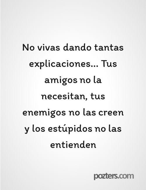 No vivas dando tantas explicaciones... Tus amigos no la necesitan, tus enemigos no las creen y los estúpidos no las entienden