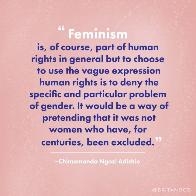 """Feminism is, of course, part of human rights in general - but to choose to use the vague expression human rights is to deny the specific and particular problem of gender. It would be a way of pretending that it was not women who have, for centuries, been excluded."" - Chimamanda Ngozi Adichie"