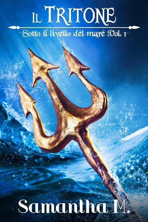 Titolo: Il Tritone #1   Serie:  Sotto il livello del mare   Genere:  Fantasy M/M  Autore :  Samantha M.    Editore:  Self-Publishing ...