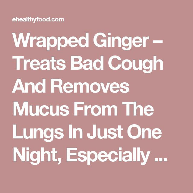 Wrapped Ginger – Treats Bad Cough And Removes Mucus From The Lungs In Just One Night, Especially Good For Kids! Recipes For Every Occasion - eHealthyFood