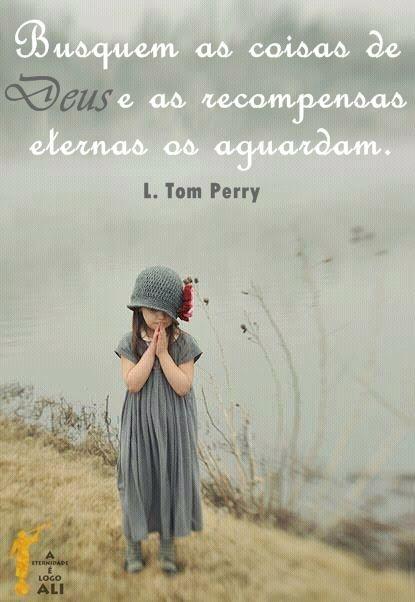 ''Busquem as coisas de Deus e as recompensas eternas os aguardam.'' L. Tom Perry - SUD -  Português - LDS