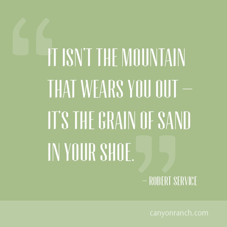 It isn't the mountain that wears you out – it's the grain of sand in your shoe. – Robert Service #quote