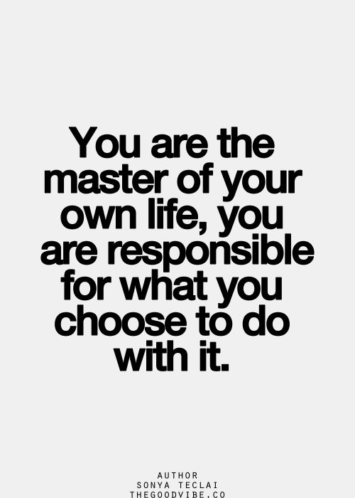 you are the master of your own life, you are responsible for what you choose to do with it