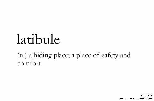 Latibule (n) ..a hiding place; a place of safety and comfort