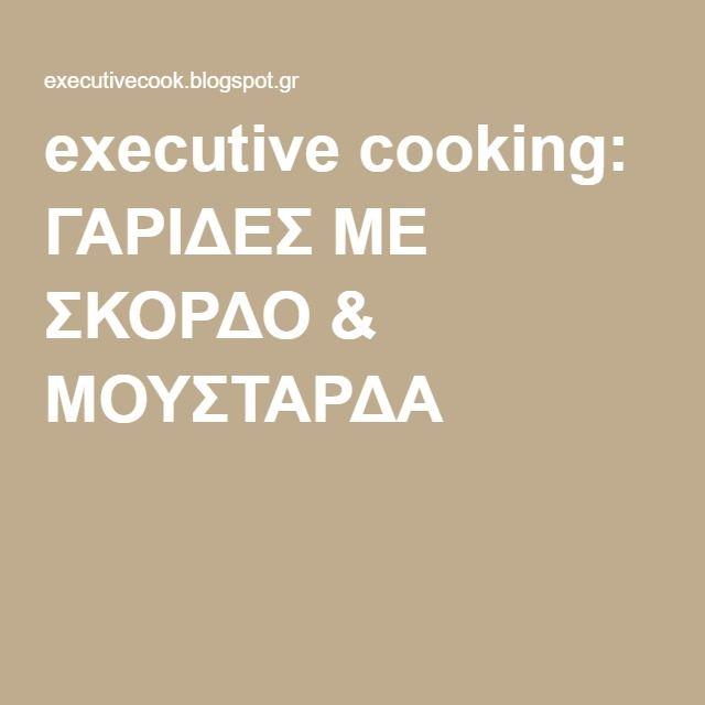executive cooking: ΓΑΡΙΔΕΣ ΜΕ ΣΚΟΡΔΟ & ΜΟΥΣΤΑΡΔΑ