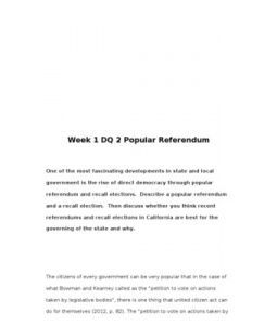 Week 1 DQ 2 Popular Referendum    One of the most fascinating developments in state and local government is the rise of direct democracy through popular referendum and recall elections. Describe a popular referendum and a recall… (More)