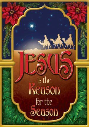 """Jesus Is the Reason for the Season"" Three Wise Men Christmas Garden Flag by Flag Trends. $8.59. Jesus is the Reason Flag designed by Tess Taylon for Flag Trends. The flag features the wording Jesus is the Reason for the Season with the Three Kings in the background. The outdoor decorative flag measures 13 x 18 and is sleeved to go on a standard garden pole. FlagTrends¨ Classic outdoor flags feature Dura Soft¨, an innovative fabric, designed specifically for decorati..."