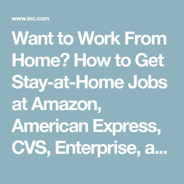 Want to Work From Home? How to Get Stay-at-Home Jobs at Amazon, American Express, CVS, Enterprise, and Others | Inc.com