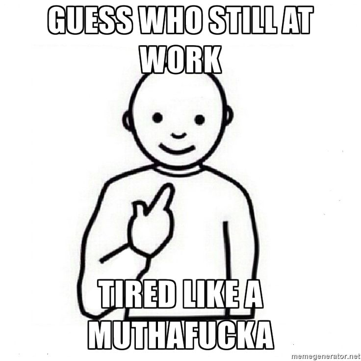 GUESS WHO STILL AT WORK TIRED LIKE A MUTHAFUCKA - Guess Who Meme