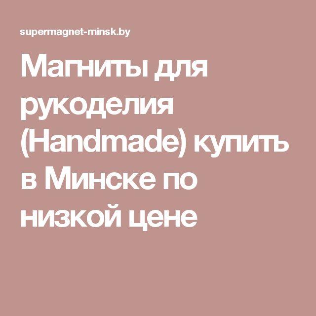 Магниты для рукоделия (Handmade) купить в Минске по низкой цене