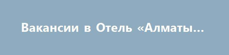 Вакансии в Отель «Алматы KZ» http://www.pogruzimvse.ru/doska71/?adv_id=2769  У нас есть вакантные места для отдела регистрации и обслуживания сотрудников, ресепшн, инженеров, водителей, поваров, электрики, официанты / официантка, бармен, стюард, спортивные тренеры, повара, офицеры администратора, секретари и т.д.    Зарплата KZT 90,000 в месяц.    Отправить свое резюме / CV.   Best Western Hotel является знаковым отелем. Стильный и элегантный, отель Best Western создает возбуждающе отдельные…