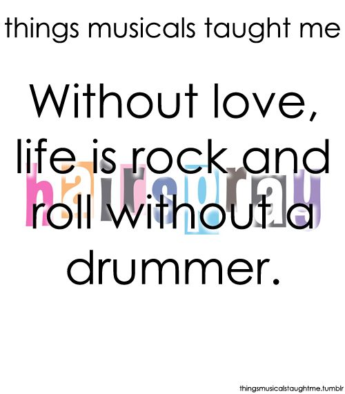 Things Musicals Taught Me:  HAIRSPRAY    Without love, life is rock-and-roll without a drummer.