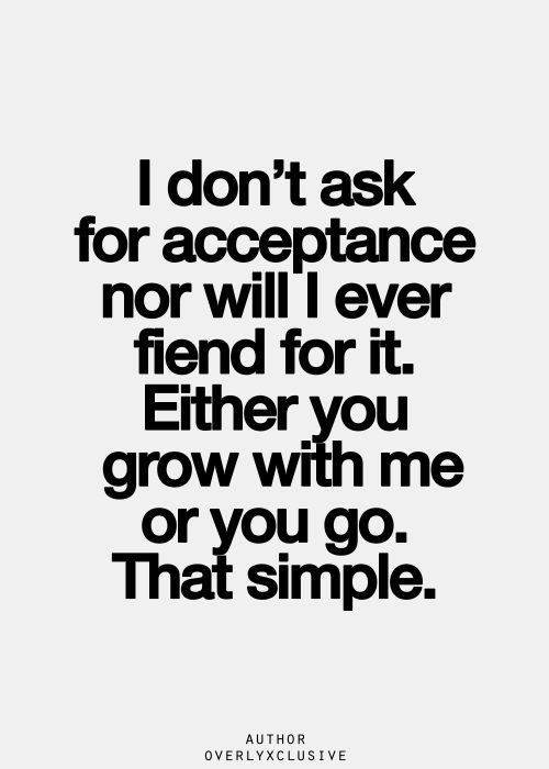 """""""I don't ask for acceptance nor will I ever fiend for it. Either you grow with me or you go. That simple."""""""