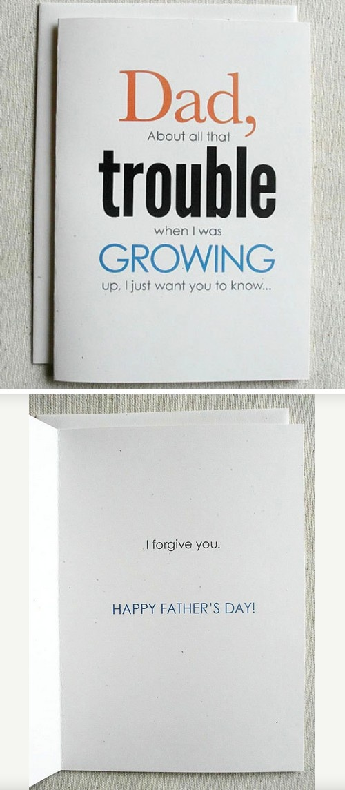 Father's Day card. Haha!!! OUTSIDE: Dad, About all that trouble when I was GROWING up, I just want you to know... INSIDE: I forgive you. HAPPY FATHERS DAY!