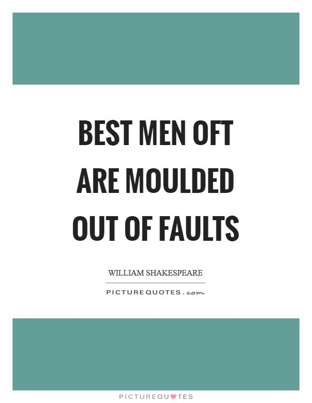 Best men oft are moulded out of faults. Picture Quotes.