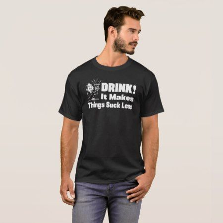 Drink - It Makes Things Suck Less T-Shirt - click to get yours right now!