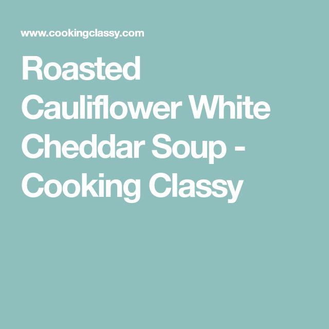 Roasted Cauliflower White Cheddar Soup - Cooking Classy