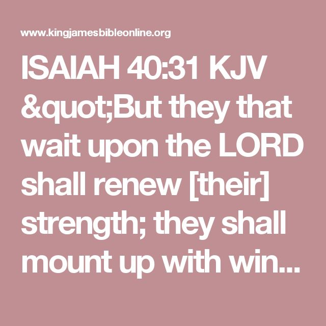 "ISAIAH 40:31 KJV ""But they that wait upon the LORD shall renew [their] strength; they shall mount up with wings as eagles;..."""