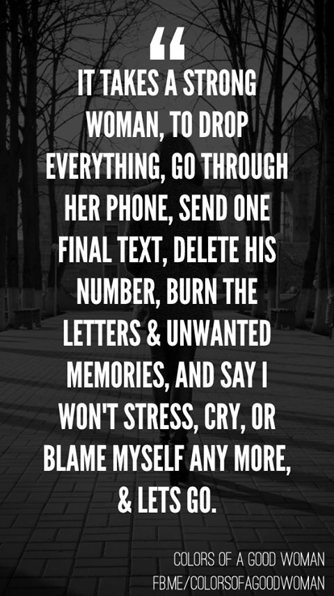 It takes a strong woman to drop everything, go through her phone, send one final text, delete his number, burn the letters and unwanted memories, and say I won't stress, cry or blame myself anymore and lets go.