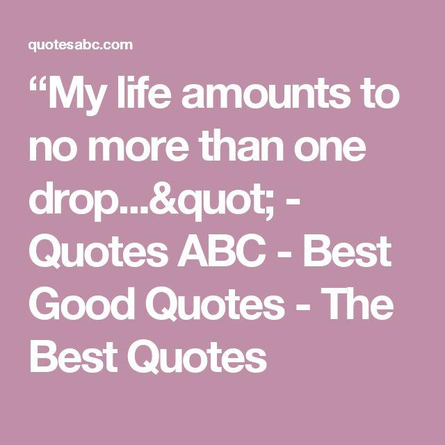 """My life amounts to no more than one drop..."" - Quotes ABC - Best Good Quotes - The Best Quotes"