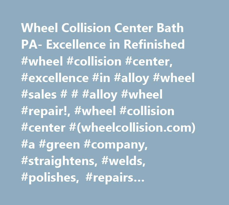 Wheel Collision Center Bath PA- Excellence in Refinished #wheel #collision #center, #excellence #in #alloy #wheel #sales # # #alloy #wheel #repair!, #wheel #collision #center #(wheelcollision.com) #a #green #company, #straightens, #welds, #polishes, #repairs #refinishes #and #recyles #damaged #bent #oem #alloy #wheels #and #custom #aluminum #alloy #wheels #rims, #and #sells #refinished #remanufactured #factory #oem #aluminum #alloy #wheels, #a #sales #alternative #to #buy #used #oem…
