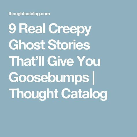 9 Real Creepy Ghost Stories That'll Give You Goosebumps | Thought Catalog