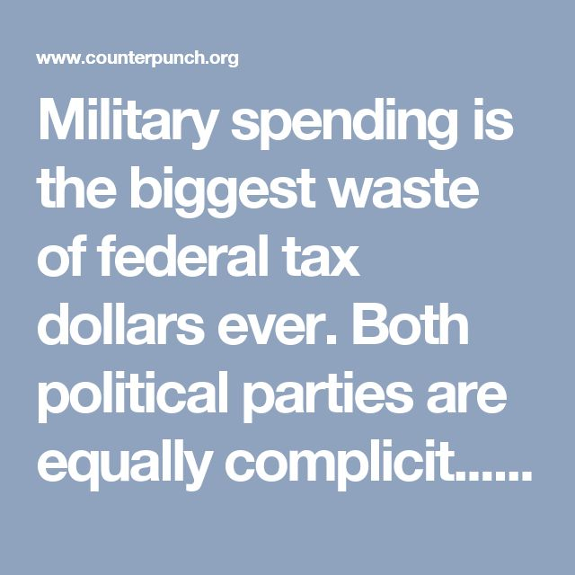 Military spending is the biggest waste of federal tax dollars ever. Both political parties are equally complicit.....  The U.S. accounts for less than 5% of the world's population. We account for 37% of military spending worldside, equal to the next seven countries (China, Saudi Arabia, Russia, the United Kingdom, India, France, Japan) combined.