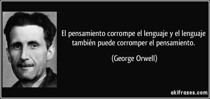 El pensamiento corrompe el lenguaje y el lenguaje también puede corromper el pensamiento. (George Orwell)