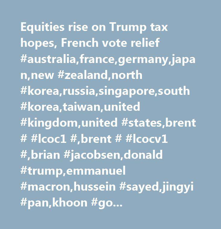Equities rise on Trump tax hopes, French vote relief #australia,france,germany,japan,new #zealand,north #korea,russia,singapore,south #korea,taiwan,united #kingdom,united #states,brent # #lcoc1 #,brent # #lcocv1 #,brian #jacobsen,donald #trump,emmanuel #macron,hussein #sayed,jingyi #pan,khoon #goh,kim #forrest,neil #mellor,rainer #guntermann,steven,dj #euro #stoxx #50,dow #30,dow #jones #euro #stoxx #bank,dow #jones #stoxx #bank,ftseurofirst #300,hang #seng #40,jakarta #se #composite,msci…