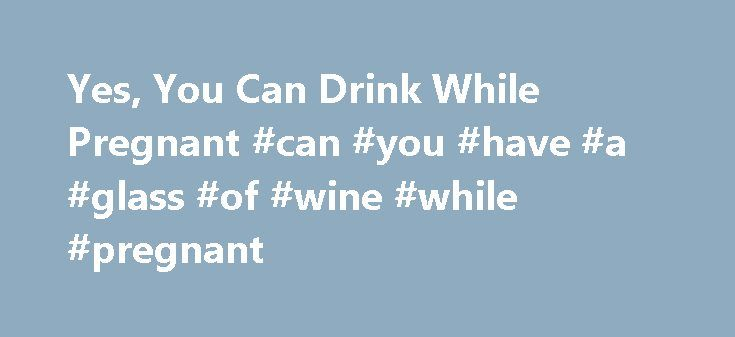 Yes, You Can Drink While Pregnant #can #you #have #a #glass #of #wine #while #pregnant http://sudan.remmont.com/yes-you-can-drink-while-pregnant-can-you-have-a-glass-of-wine-while-pregnant/  # Yes, You Can Drink While Pregnant The recommendation that has become conventional wisdom is that pregnant women should not drink any alcohol. We assume that this is based on solid research but it's not. We assume it's just as unacceptable in all countries but that's not true. Messages to eliminate all…