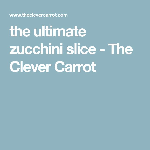 the ultimate zucchini slice - The Clever Carrot