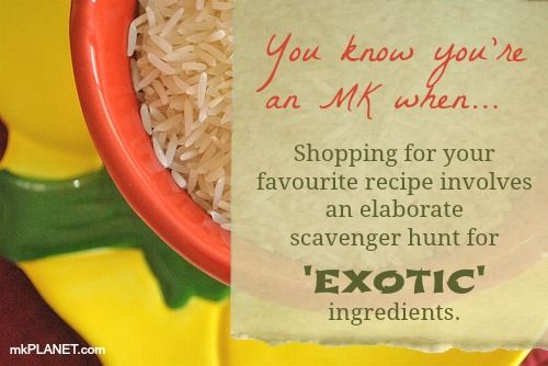 You know you're an MK when... Shopping for your favourite recipe involves an elaborate scavenger hunt for 'exotic' ingredients. –mkPLANET