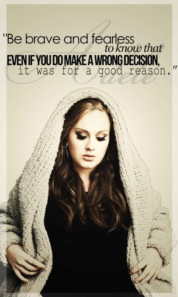 Quote by Adele: Be brave and fearless to know that even if you do make a wrong decision, it was for a good reason