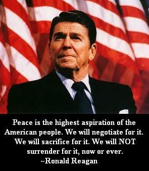"""""""Peace is the highest aspiration of the American people. We will negotiate for it. We will sacrifice for it. We will NOT surrender for it, now or ever."""" ~ Ronald Reagan"""