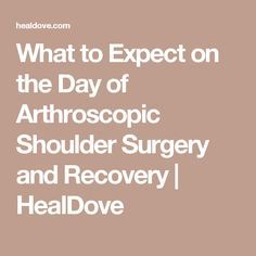 What to Expect on the Day of Arthroscopic Shoulder Surgery and Recovery   HealDove