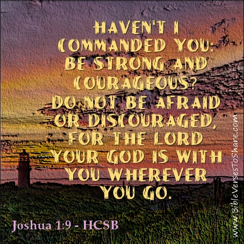 """""""Haven't I commanded you: be strong and courageous? Do not be afraid or discouraged, for the Lord your God is with you wherever you go."""" Joshua 1:9 (HCSB) - Bible Verses To Share #bible #verses #quotes"""