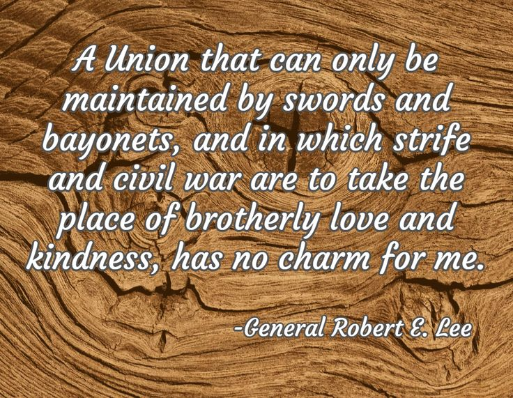 A Union that can only be maintained by swords and bayonets, and in which strife and civil war are to take the place of brotherly love and kindness, has no charm for me. / -General Robert E. Lee