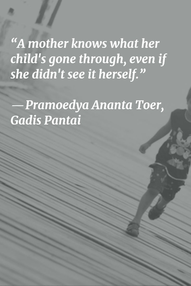 """A mother knows what her child's gone through, even if she didn't see it herself.""   ― Pramoedya Ananta Toer, Gadis Pantai"