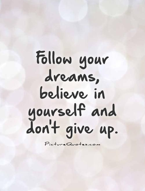 Follow+your+dreams,+believe+in+yourself+and+don't+give+up. Picture Quotes.