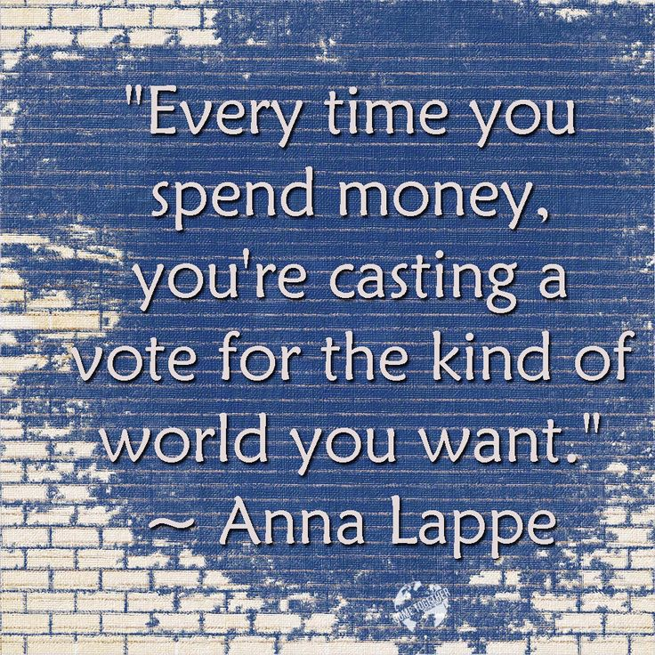 """""""Every time you spend money, you're casting a vote for the kind of world you want."""" ~ Anna Lappe"""