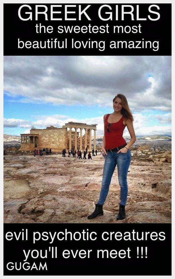 Greek girls, c'mon ladies ya know it could be a little true... lol