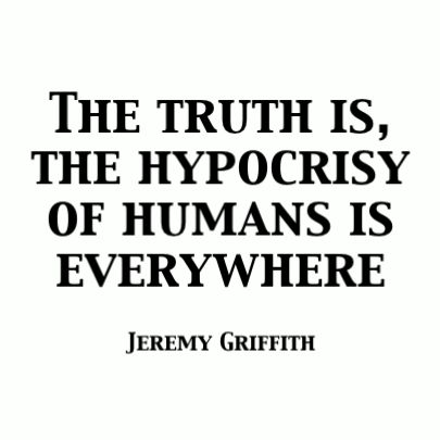 """THE TRUTH IS, THE HYPOCRISY OF HUMANS IS EVERYWHERE"" Jeremy Griffith"