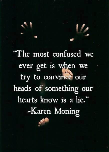 The most confused we ever get is when we try to convince our heads of something our hearts know is a lie. ~Karen Moning