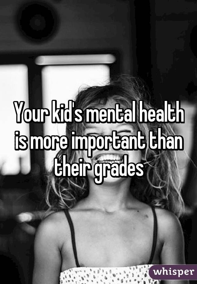 """Your kid's mental health is more important than their grades"""