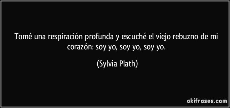 Tomé una respiración profunda y escuché el viejo rebuzno de mi corazón: soy yo, soy yo, soy yo. (Sylvia Plath)