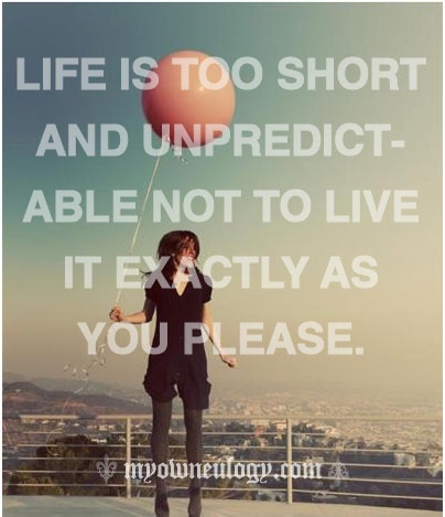 Life is short, live it as you please!  So true....but how many people do??