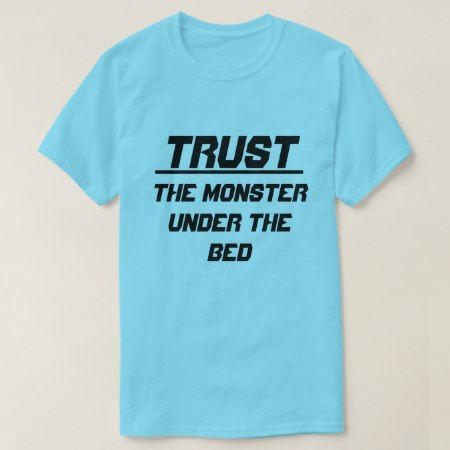 Trust The Monster under the bed T-Shirt - click/tap to personalize and buy