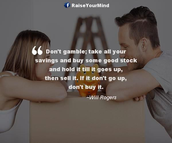 Don't gamble; take all your savings and buy some good stock and hold it till it goes up, then sell it. If it don't go up, don't buy it. - http://www.raiseyourmind.com/finance/dont-gamble-take-all-your-savings-and-buy-some-good-stock-and-hold-it-till-it-goes-up-then-sell-it-if-it-dont-go-up-dont-buy-it/ Finance Quotes buying stocks, financial advice, gamble, gambling, Goes, Good, good stock, Hold, savings, stock market, stock market advice, stock market tips, Will Rogers