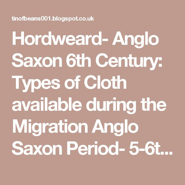 Hordweard- Anglo Saxon 6th Century: Types of Cloth available during the Migration Anglo Saxon Period- 5-6th Centuries.
